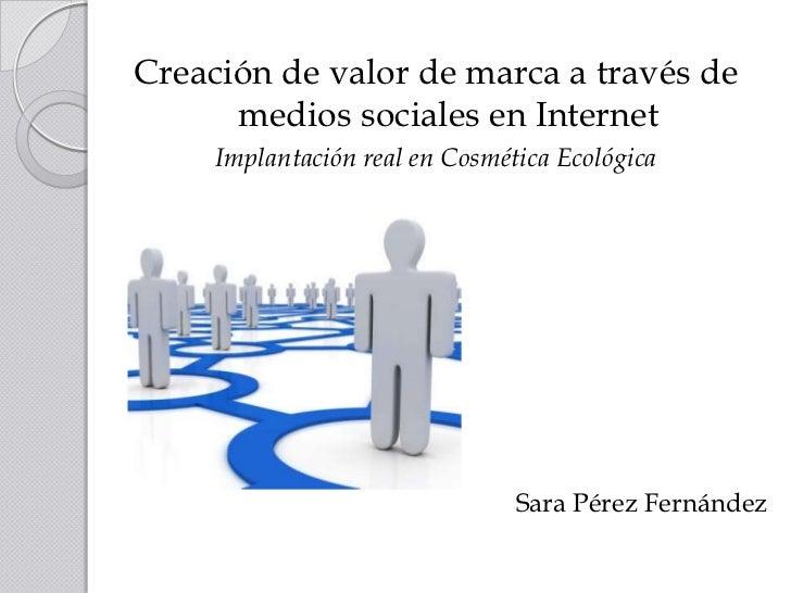 Creación de valor de marca a través de medios sociales en Internet <br />Implantación real en Cosmética Ecológica<br />Cre...