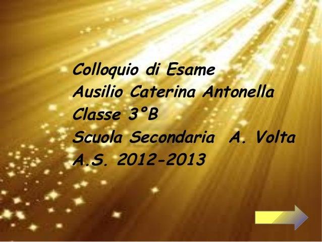 Colloquio di EsameAusilio Caterina AntonellaClasse 3°BScuola Secondaria A. VoltaA.S. 2012-2013