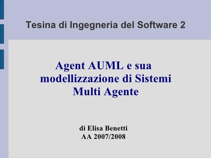Tesina di Ingegneria del Software 2 Agent AUML e sua modellizzazione di Sistemi Multi Agente di Elisa Benetti AA 2007/2008