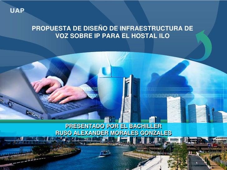 PROPUESTA DE DISEÑO DE INFRAESTRUCTURA DE VOZ SOBRE IP PARA EL HOSTAL ILO<br />PRESENTADO POR EL BACHILLER<br />RUSO ALEXA...