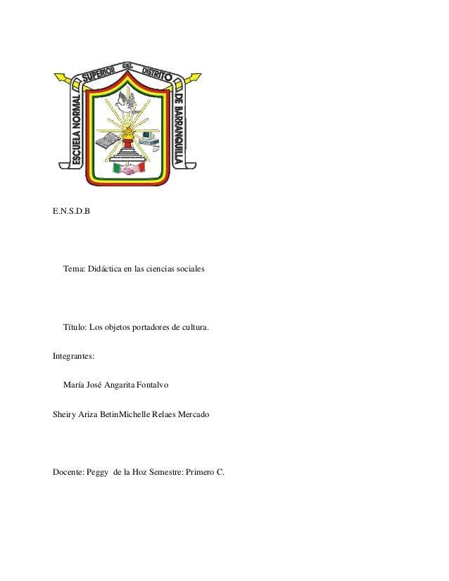 E.N.S.D.B Tema: Didáctica en las ciencias sociales Título: Los objetos portadores de cultura. Integrantes: María José Anga...
