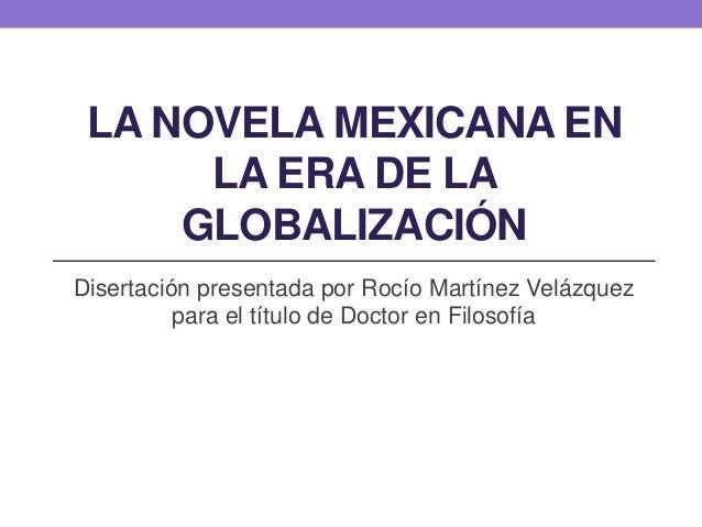 LA NOVELA MEXICANA EN LA ERA DE LA GLOBALIZACIÓN Disertación presentada por Rocío Martínez Velázquez para el título de Doc...