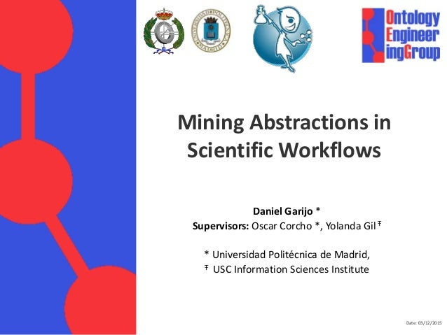Date: 03/12/2015 Mining Abstractions in Scientific Workflows Daniel Garijo * Supervisors: Oscar Corcho *, Yolanda Gil Ŧ * ...