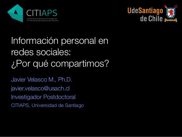 Información personal en redes sociales: ¿Por qué compartimos? Javier Velasco M., Ph.D. javier.velasco@usach.cl Investigado...