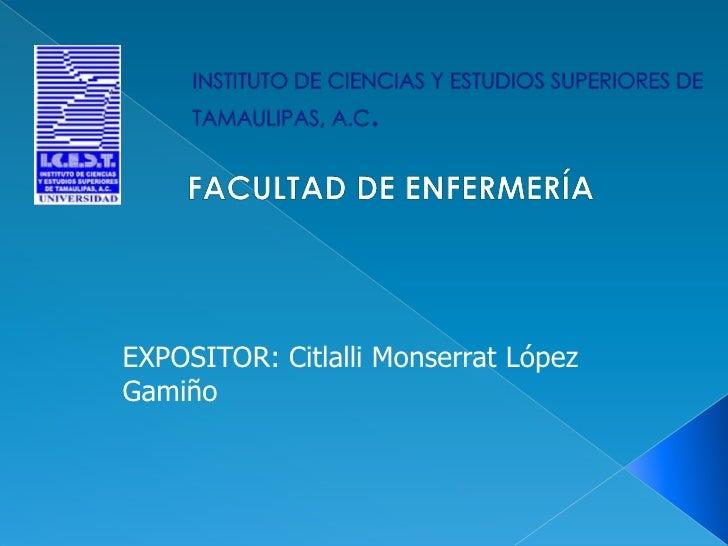 INSTITUTO DE CIENCIAS Y ESTUDIOS SUPERIORES DE TAMAULIPAS, A.C.<br /> FACULTAD DE ENFERMERÍA<br />EXPOSITOR: Citlalli Mons...