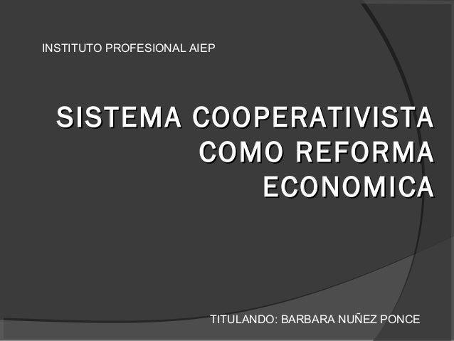 SISTEMA COOPERATIVISTASISTEMA COOPERATIVISTA COMO REFORMACOMO REFORMA ECONOMICAECONOMICA INSTITUTO PROFESIONAL AIEP TITULA...