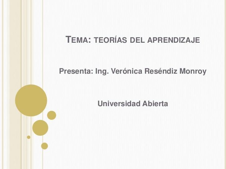 Tema: teorías del aprendizaje<br />Presenta: Ing. Verónica Reséndiz Monroy<br />Universidad Abierta<br />