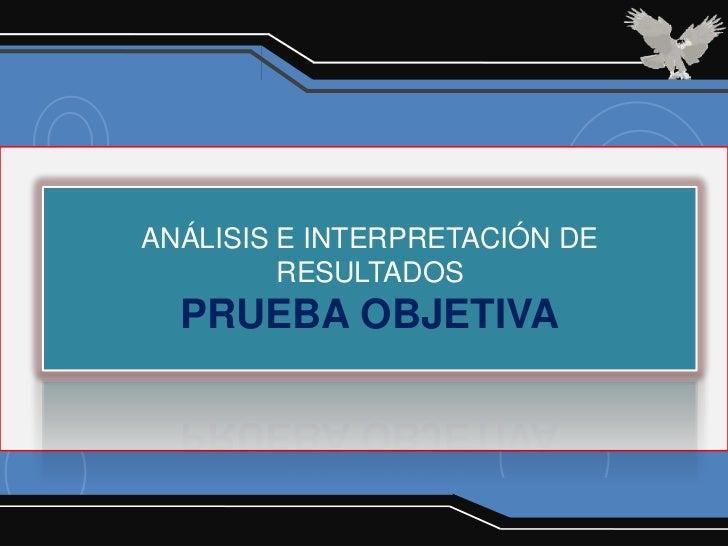 ANÁLISIS E INTERPRETACIÓN DE         RESULTADOS  PRUEBA OBJETIVA