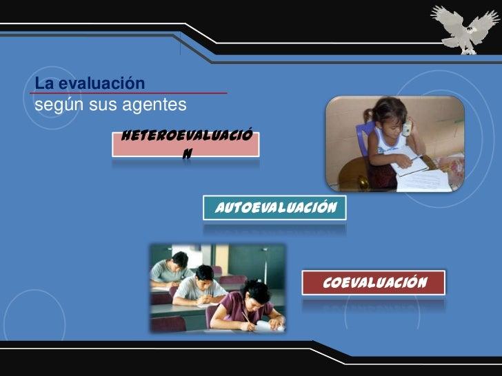 La evaluaciónsegún sus agentes          Heteroevaluació                 n                    Autoevaluación               ...