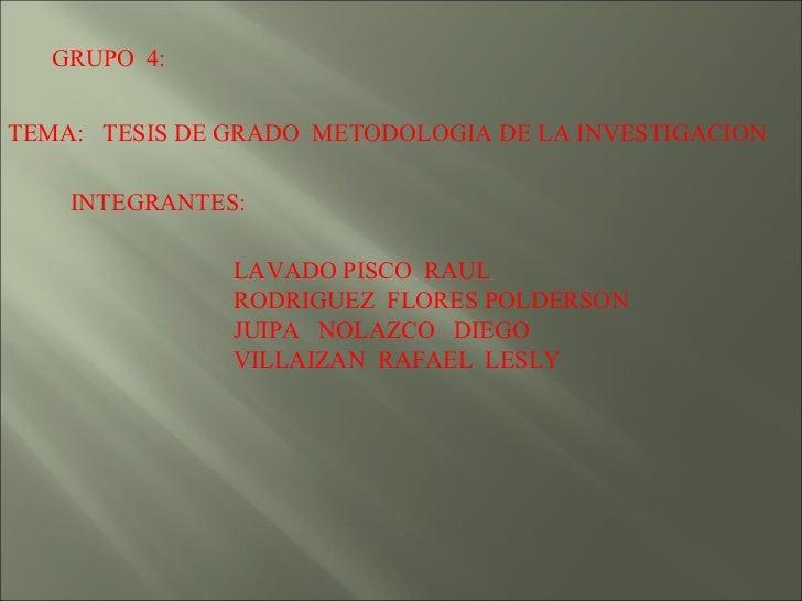 GRUPO  4: TEMA:  TESIS DE GRADO  METODOLOGIA DE LA INVESTIGACION INTEGRANTES: LAVADO PISCO  RAUL RODRIGUEZ  FLORES POLDERS...