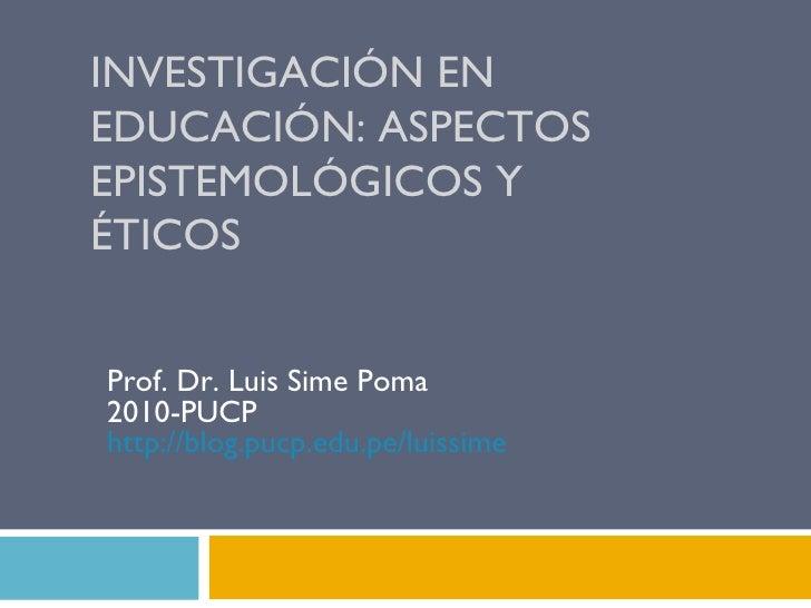 INVESTIGACIÓN EN EDUCACIÓN: ASPECTOS EPISTEMOLÓGICOS Y ÉTICOS Prof. Dr. Luis Sime Poma 2010-PUCP http:// blog.pucp.edu.pe ...