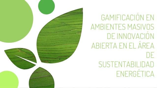 GAMIFICACIÓN EN AMBIENTES MASIVOS DE INNOVACIÓN ABIERTA EN EL ÁREA DE SUSTENTABILIDAD ENERGÉTICA