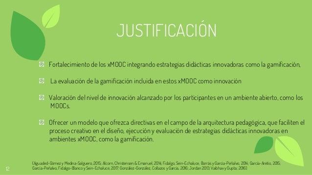 12 JUSTIFICACIÓN Fortalecimiento de los xMOOC integrando estrategias didácticas innovadoras como la gamificación, La evalu...