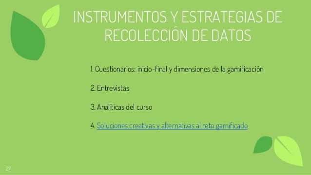 27 INSTRUMENTOS Y ESTRATEGIAS DE RECOLECCIÓN DE DATOS 1. Cuestionarios: inicio-final y dimensiones de la gamificación 2. E...