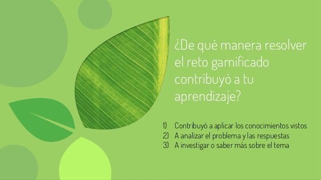 ¿De qué manera resolver el reto gamificado contribuyó a tu aprendizaje? 1) Contribuyó a aplicar los conocimientos vistos 2...