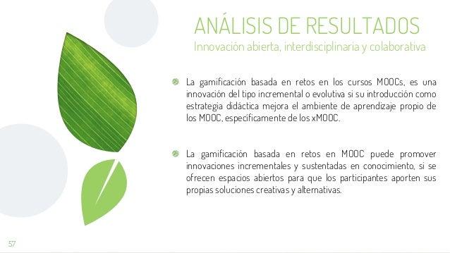 57 ANÁLISIS DE RESULTADOS Innovación abierta, interdisciplinaria y colaborativa La gamificación basada en retos en los cur...