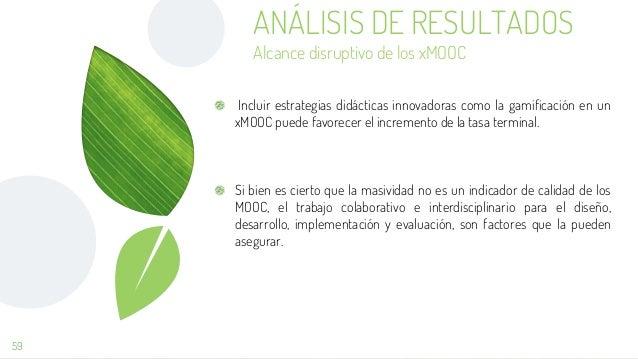 59 ANÁLISIS DE RESULTADOS Alcance disruptivo de los xMOOC Incluir estrategias didácticas innovadoras como la gamificación ...
