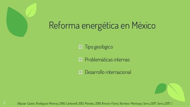 6 Reforma energética en México Tipo geológico Problemáticas internas Desarrollo internacional (Alpizar-Castro, Rodríguez-M...