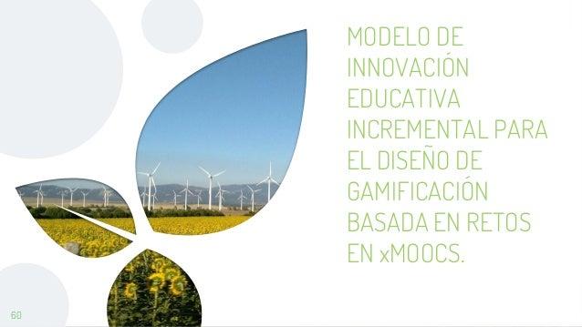 60 MODELO DE INNOVACIÓN EDUCATIVA INCREMENTAL PARA EL DISEÑO DE GAMIFICACIÓN BASADA EN RETOS EN xMOOCS.