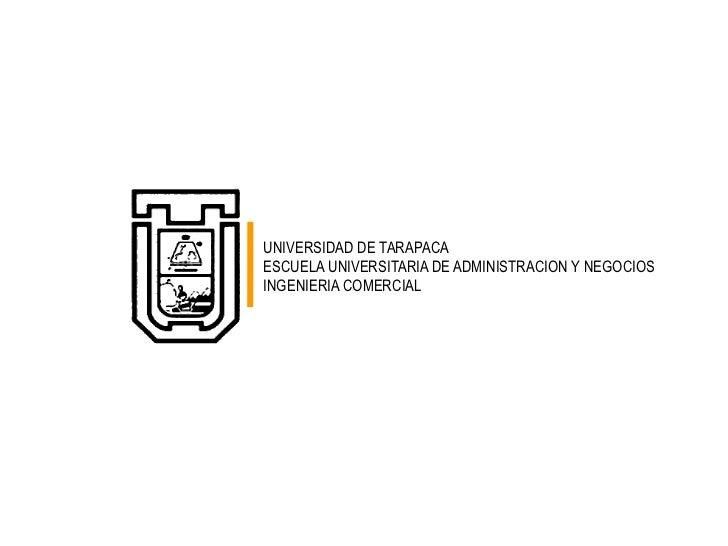 UNIVERSIDAD DE TARAPACA<br />ESCUELA UNIVERSITARIA DE ADMINISTRACION Y NEGOCIOS<br />INGENIERIA COMERCIAL<br />