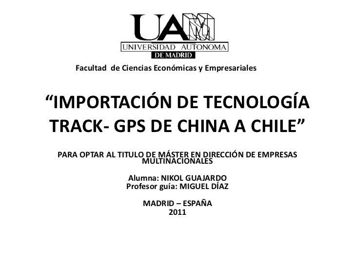 """Facultad de Ciencias Económicas y Empresariales""""IMPORTACIÓN DE TECNOLOGÍA TRACK- GPS DE CHINA A CHILE"""" PARA OPTAR AL TITUL..."""