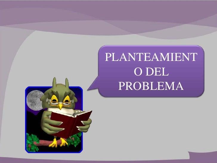 PLANTEAMIENT    O DEL  PROBLEMA