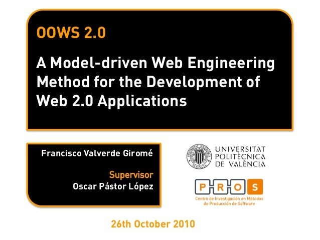 OOWS 2.0 A Model-driven Web Engineering Method for the Development of Web 2.0 Applications Francisco Valverde Giromé Oscar...