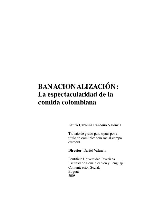 BANACIONALIZACIÓN: La espectacularidad de la comida colombiana Laura Carolina Cardona Valencia Trabajo de grado para optar...