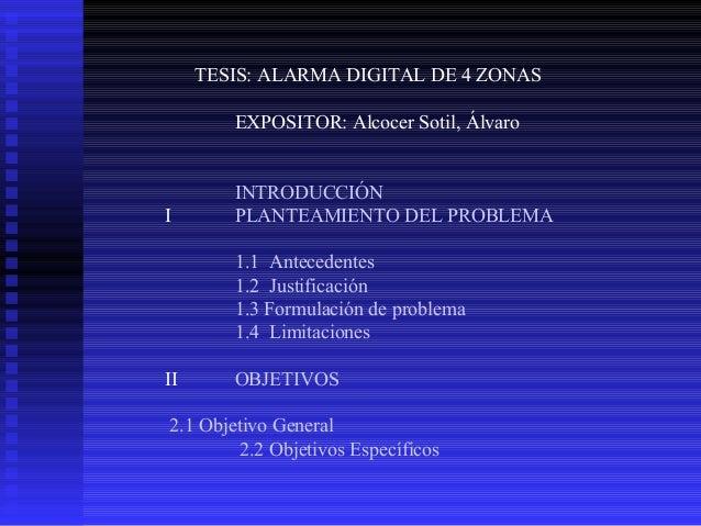 TESIS: ALARMA DIGITAL DE 4 ZONAS EXPOSITOR: Alcocer Sotil, Álvaro  I  INTRODUCCIÓN PLANTEAMIENTO DEL PROBLEMA 1.1 Antecede...