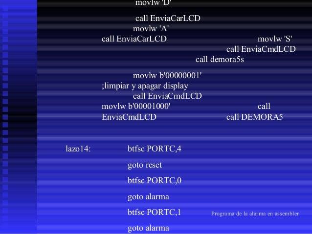 btfsc PORTC,2 goto alarma btfss PORTC,3 goto lazo14 goto alarma alarma:  lazos:  bsf PORTA,3 ;alarma encendida ;sirena ;en...