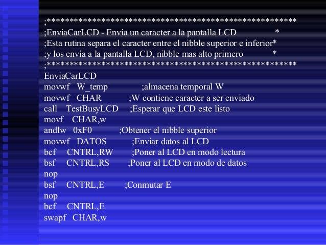 andlw 0xF0 ;Obtener el nibble inferior movwf DATOS ;Enviar datos al LCD bcf CNTRL,RW ;Poner al LCD en modo lectura bsf CNT...