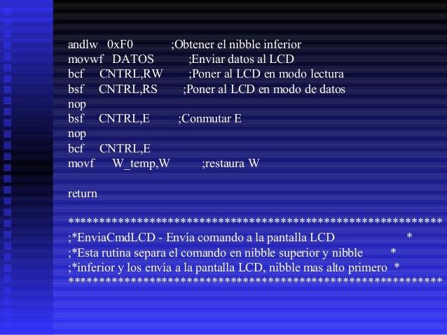 EnviaCmdLCD movwf CHAR ;Caracter a ser enviado esta en reg. W call TestBusyLCD ;esperar LCD listo movf CHAR,w andlw 0xF0 ;...