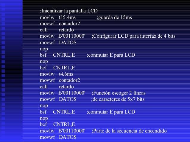 nop bsf  CNTRL,E  ;conmutar E para LCD  nop bcf  CNTRL,E  movlw t200us  ;retardo  movwf contador2 call retardo movlw B'001...