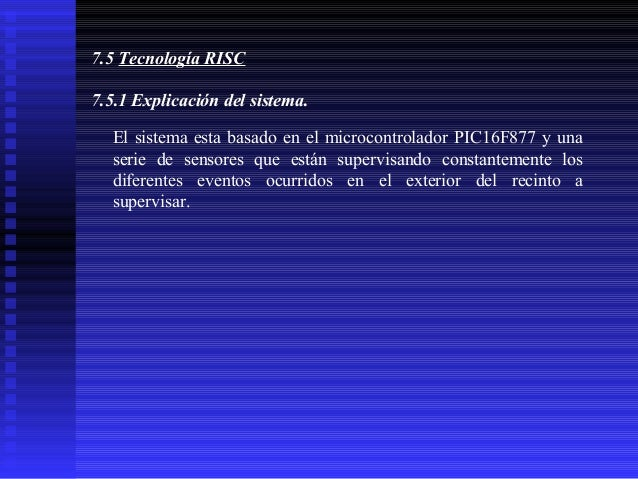 7.5 Tecnología RISC 7.5.1 Explicación del sistema. El sistema esta basado en el microcontrolador PIC16F877 y una serie de ...