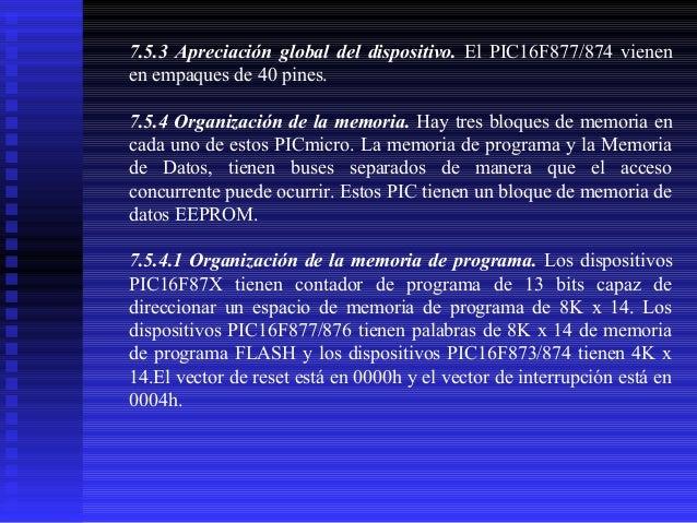 7.5.3 Apreciación global del dispositivo. El PIC16F877/874 vienen en empaques de 40 pines. 7.5.4 Organización de la memori...