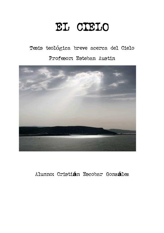 EL CIELO Tesis teológica breve acerca del Cielo Profesor: Esteban Austin  Alumno: Cristián Escobar González