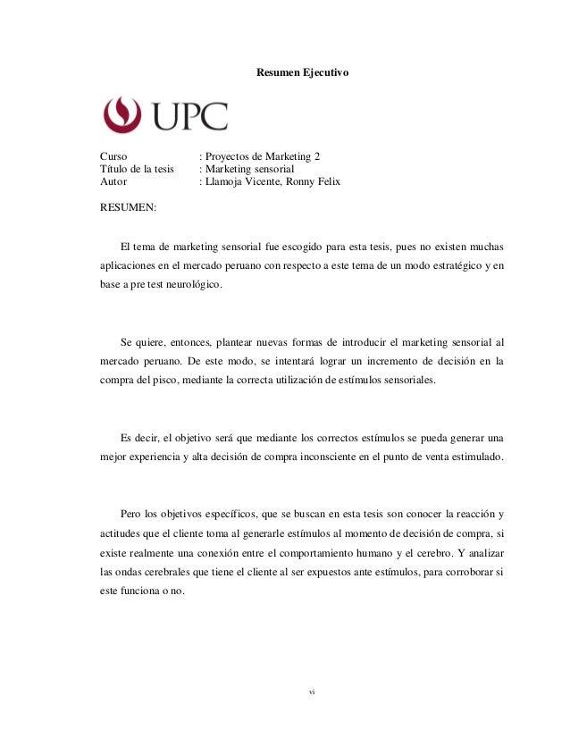 vi Resumen Ejecutivo Curso : Proyectos de Marketing 2 Título de la tesis : Marketing sensorial Autor : Llamoja Vicente, Ro...