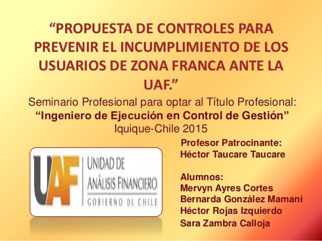 """""""PROPUESTA DE CONTROLES PARA PREVENIR EL INCUMPLIMIENTO DE LOS USUARIOS DE ZONA FRANCA ANTE LA UAF."""" Seminario Profesional..."""