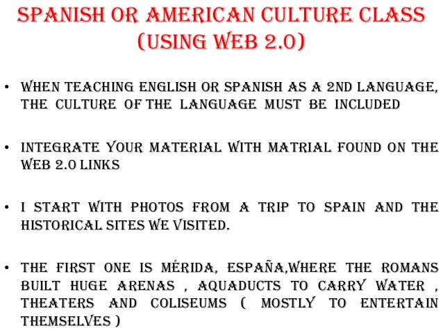 Spanish or american Culture class           (using web 2.0)• When Teaching english or spanish as a 2nd language,  the cult...