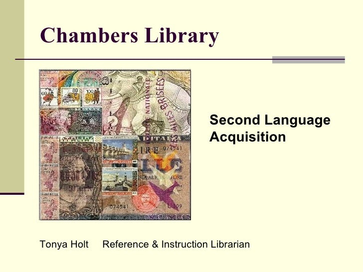 Chambers Library Second Language Acquisition Tonya Holt  Reference & Instruction Librarian