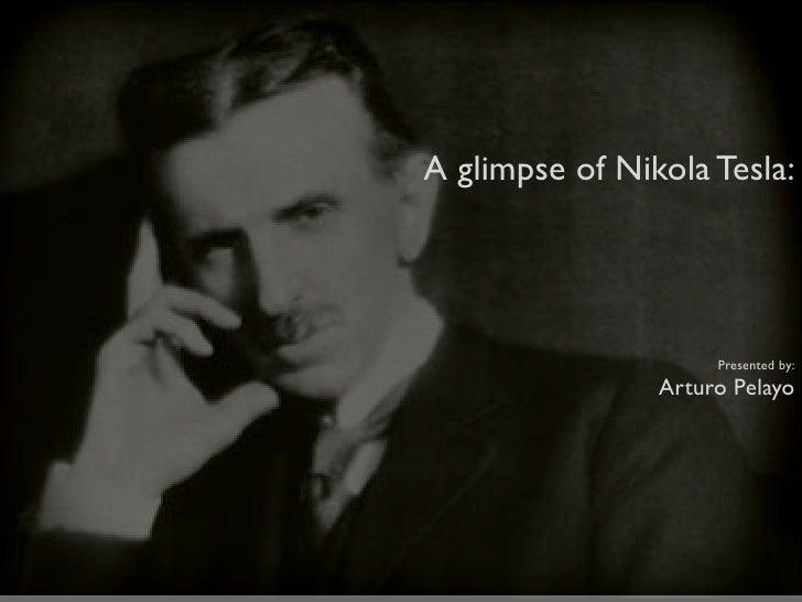 A glimpse of Nikola Tesla:                          Presented by:                 Arturo Pelayo