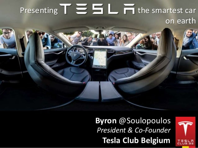 Presenting the smartest car  on earth  Byron @Soulopoulos  President & Co-Founder  Tesla Club Belgium