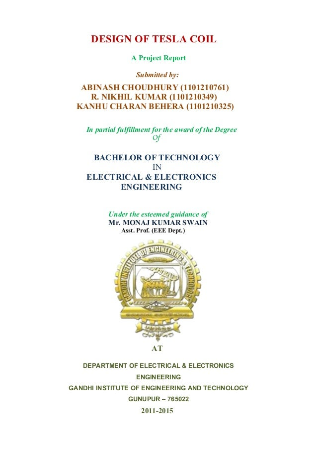 DESIGN OF TESLA COIL  A Project Report  Submitted by:  ABINASH CHOUDHURY (1101210761)  R. NIKHIL KUMAR (1101210349)  KANHU...