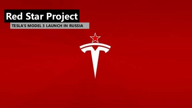 REDSTAR Project Next step in Tesla's marketing strategy Red Star Project TESLA'S MODEL 3 LAUNCH IN RUSSIA