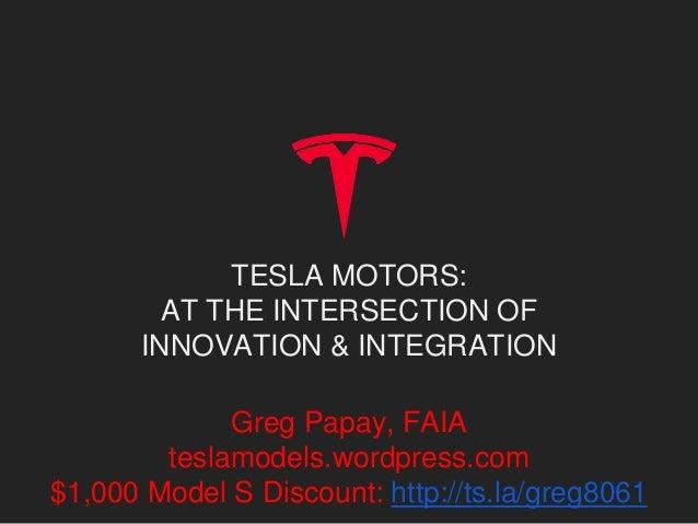 TESLA MOTORS: AT THE INTERSECTION OF INNOVATION & INTEGRATION Greg Papay, FAIA teslamodels.wordpress.com $1,000 Model S Di...