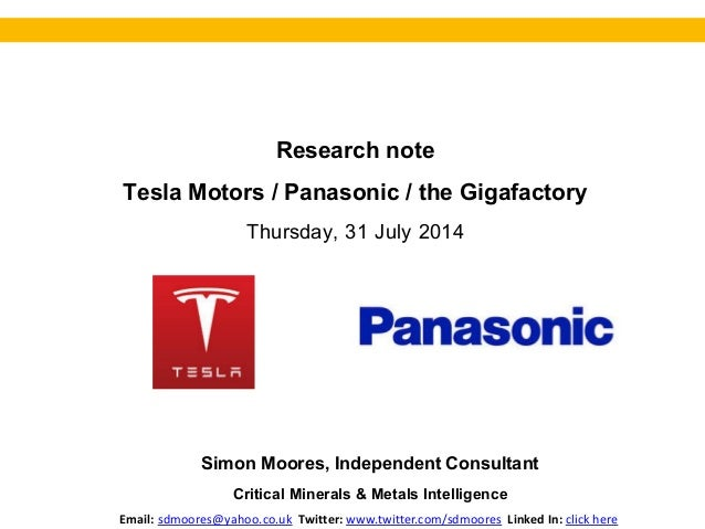 Research note Tesla Motors / Panasonic / the Gigafactory Thursday, 31 July 2014 Simon Moores, Independent Consultant Criti...