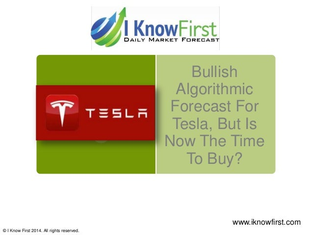 Bullish Algorithmic Forecast For Tesla, But Is Now The Time To Buy? © I Know First 2014. All rights reserved. www.iknowfir...
