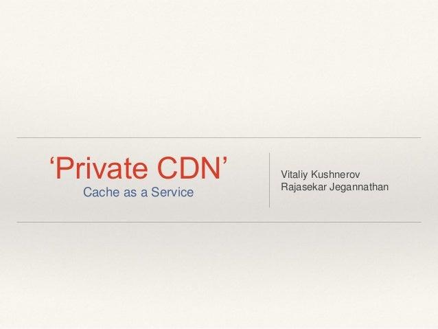 'Private CDN' Cache as a Service Vitaliy Kushnerov Rajasekar Jegannathan