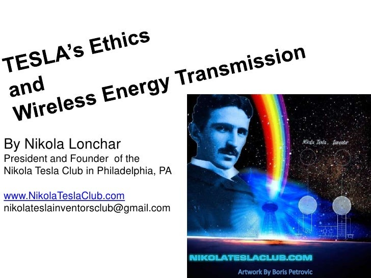TESLA's Ethics and Wireless Energy Transmission<br />By Nikola Lonchar<br />President and Founder  of the <br />Nikola Tes...