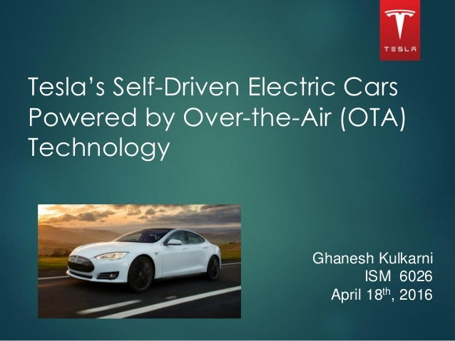 Tesla's Self-Driven Electric Cars Powered by Over-the-Air (OTA) Technology Ghanesh Kulkarni ISM 6026 April 18th, 2016 1